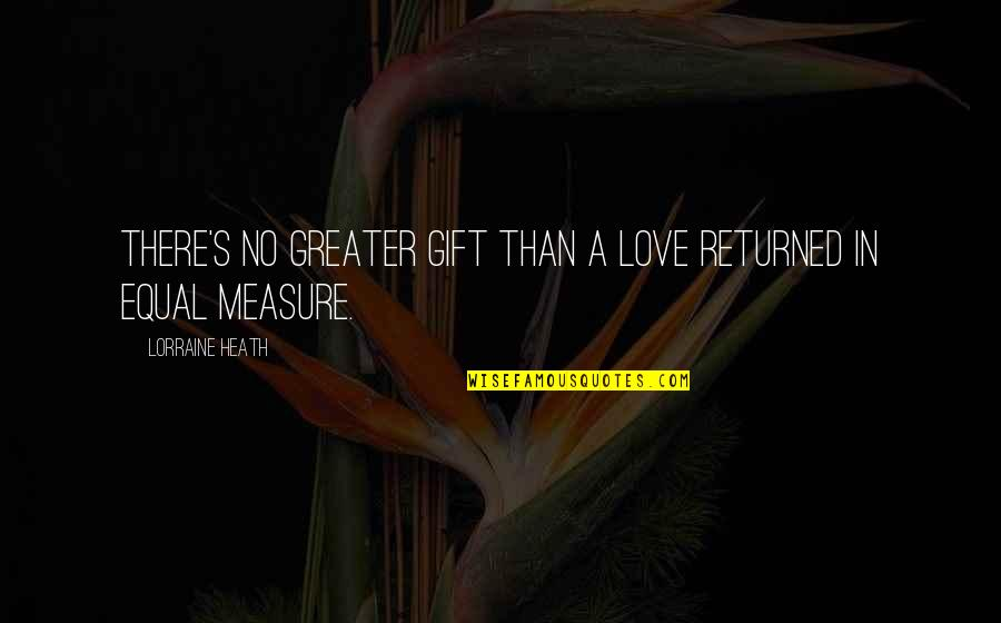 No Greater Love Quotes By Lorraine Heath: There's no greater gift than a love returned