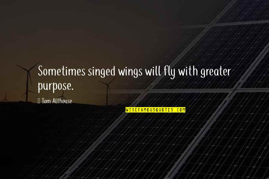 No Greater Love Quotes By Tom Althouse: Sometimes singed wings will fly with greater purpose.