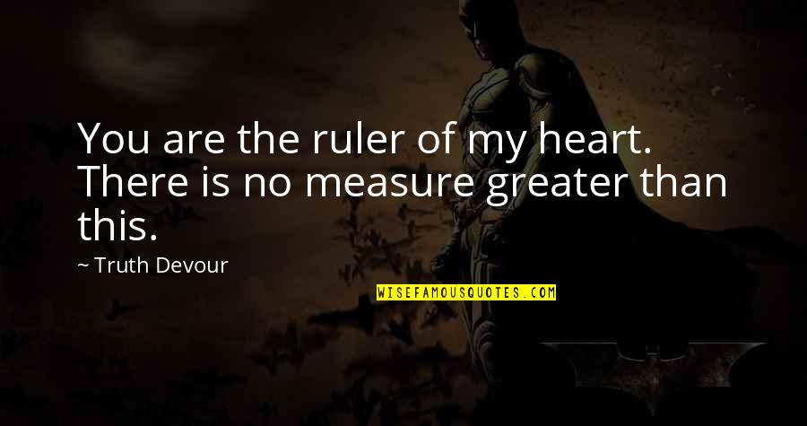 No Greater Love Quotes By Truth Devour: You are the ruler of my heart. There