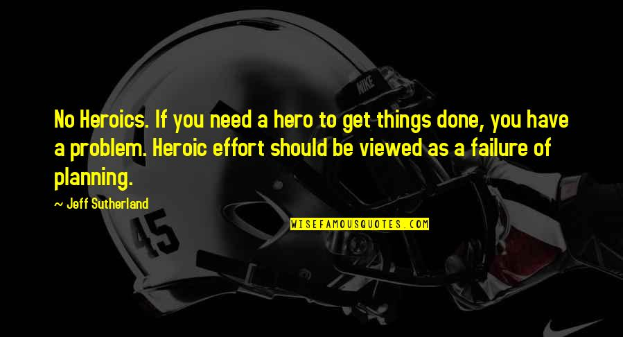 No Heroics Quotes By Jeff Sutherland: No Heroics. If you need a hero to