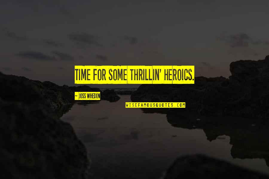 No Heroics Quotes By Joss Whedon: Time for some thrillin' heroics.