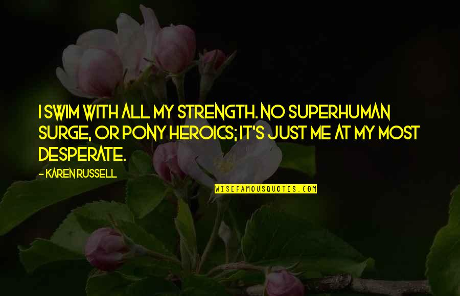 No Heroics Quotes By Karen Russell: I swim with all my strength. No superhuman