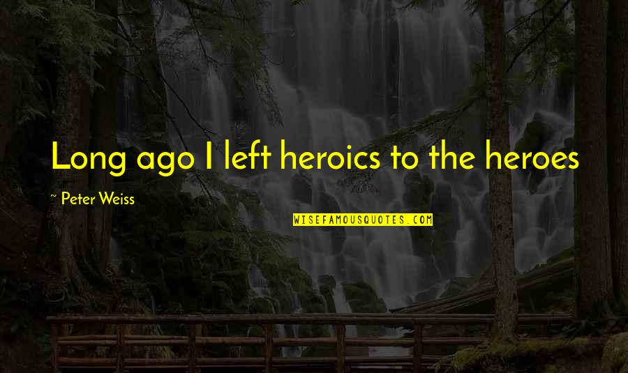 No Heroics Quotes By Peter Weiss: Long ago I left heroics to the heroes
