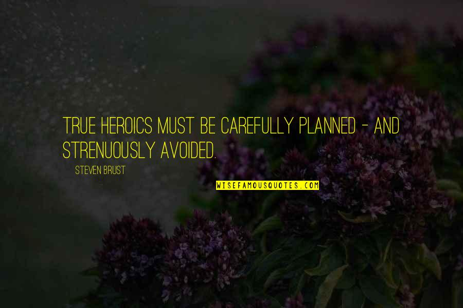 No Heroics Quotes By Steven Brust: True heroics must be carefully planned - and