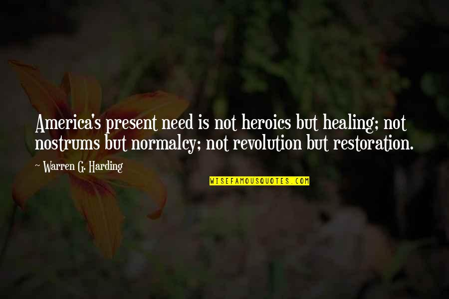 No Heroics Quotes By Warren G. Harding: America's present need is not heroics but healing;