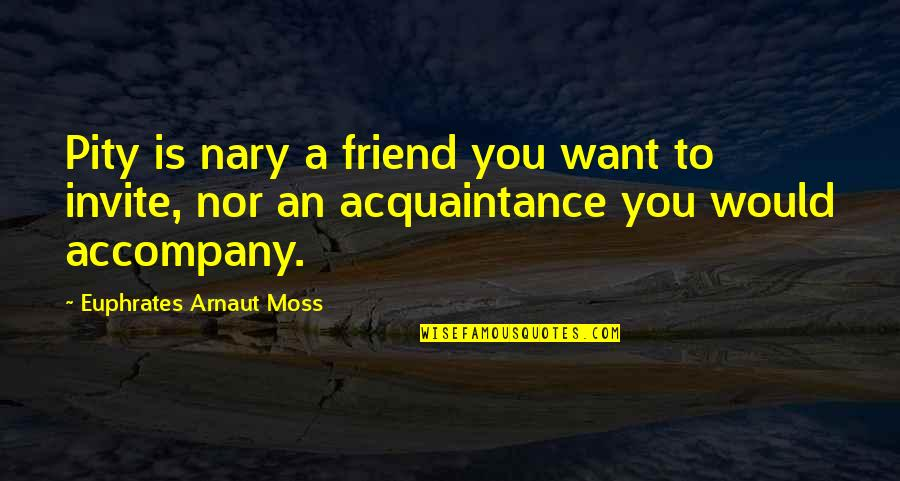 No Invite Quotes By Euphrates Arnaut Moss: Pity is nary a friend you want to