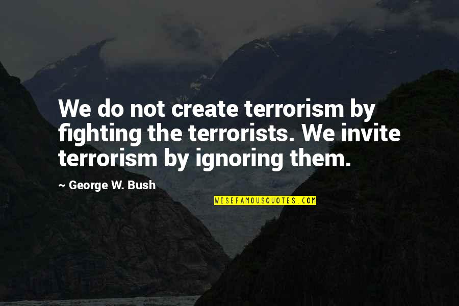 No Invite Quotes By George W. Bush: We do not create terrorism by fighting the