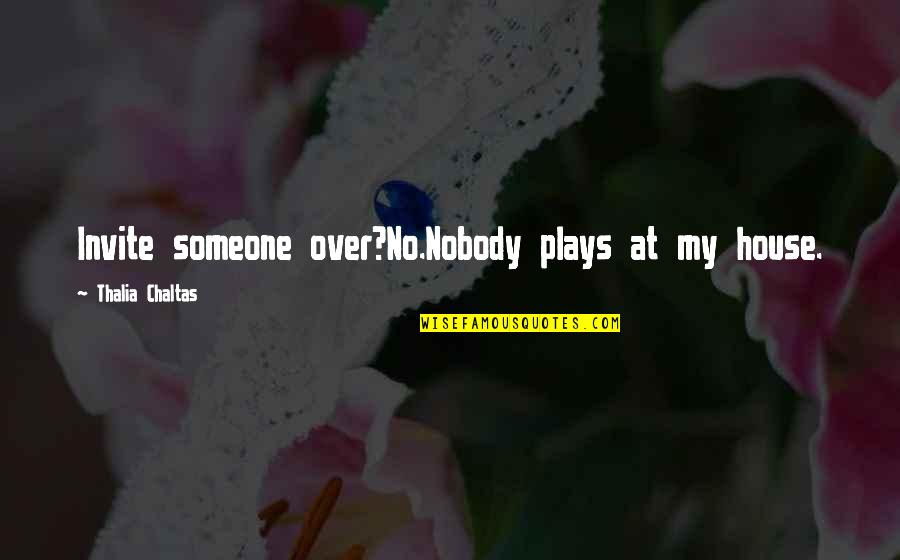 No Invite Quotes By Thalia Chaltas: Invite someone over?No.Nobody plays at my house.