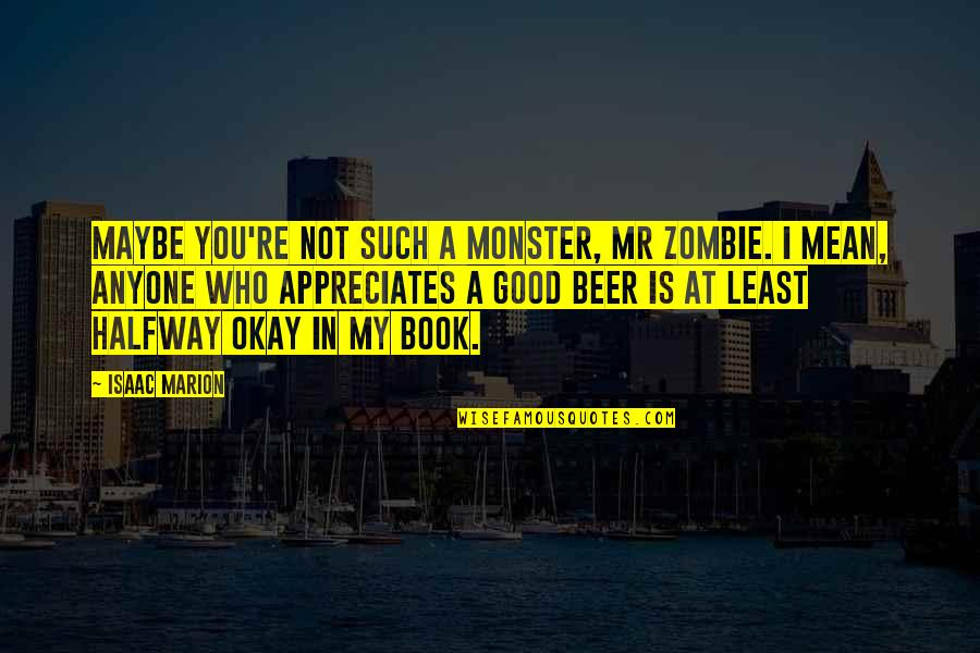 No Matter How Bad You Treat Me Quotes By Isaac Marion: Maybe you're not such a monster, Mr Zombie.