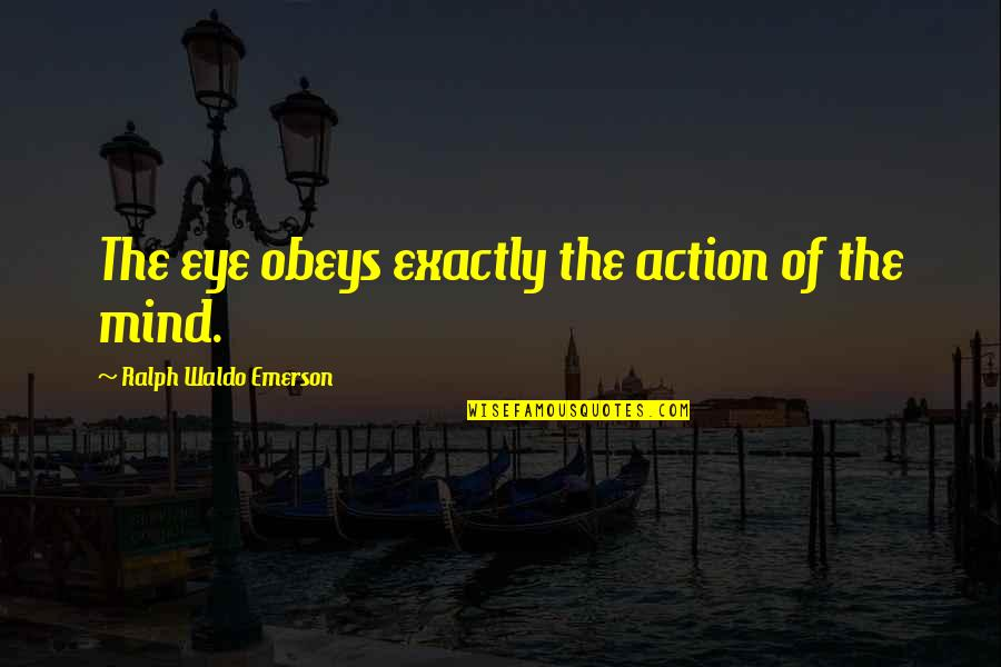 No Matter How Bad You Treat Me Quotes By Ralph Waldo Emerson: The eye obeys exactly the action of the