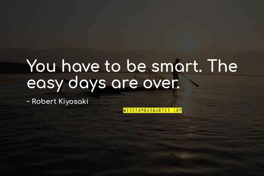 No Matter How Bad You Treat Me Quotes By Robert Kiyosaki: You have to be smart. The easy days