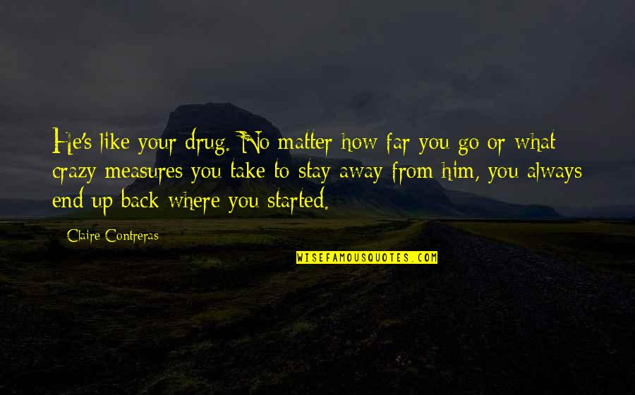 No Matter Where You Go Quotes By Claire Contreras: He's like your drug. No matter how far