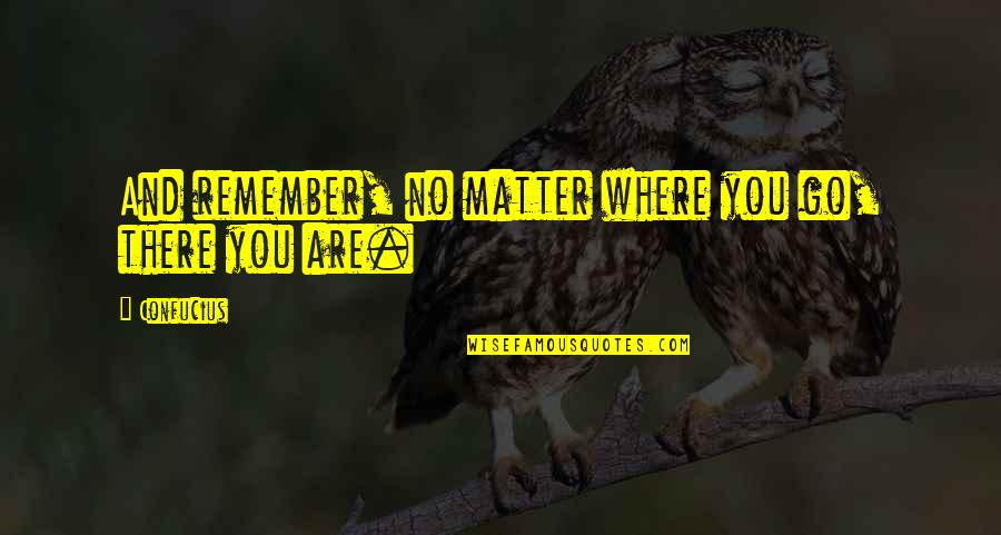 No Matter Where You Go Quotes By Confucius: And remember, no matter where you go, there