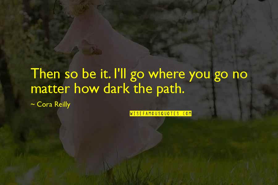 No Matter Where You Go Quotes By Cora Reilly: Then so be it. I'll go where you