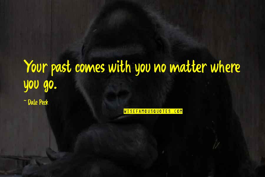 No Matter Where You Go Quotes By Dale Peck: Your past comes with you no matter where