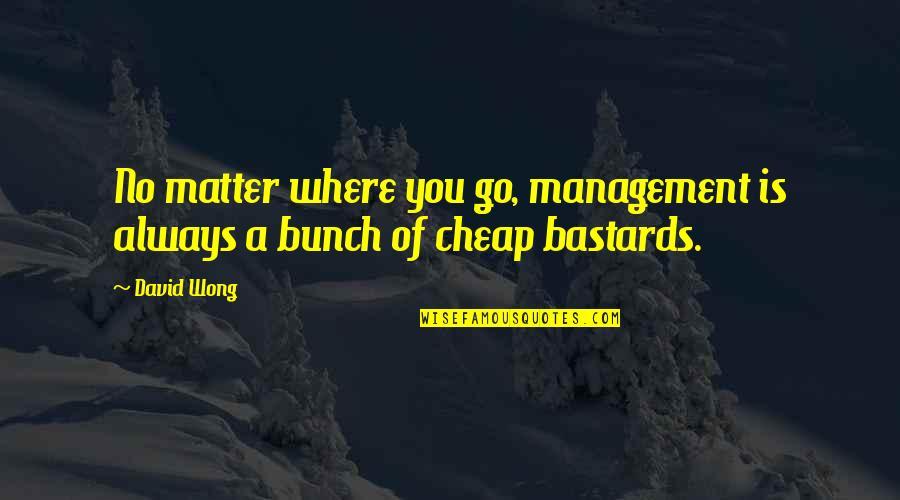 No Matter Where You Go Quotes By David Wong: No matter where you go, management is always