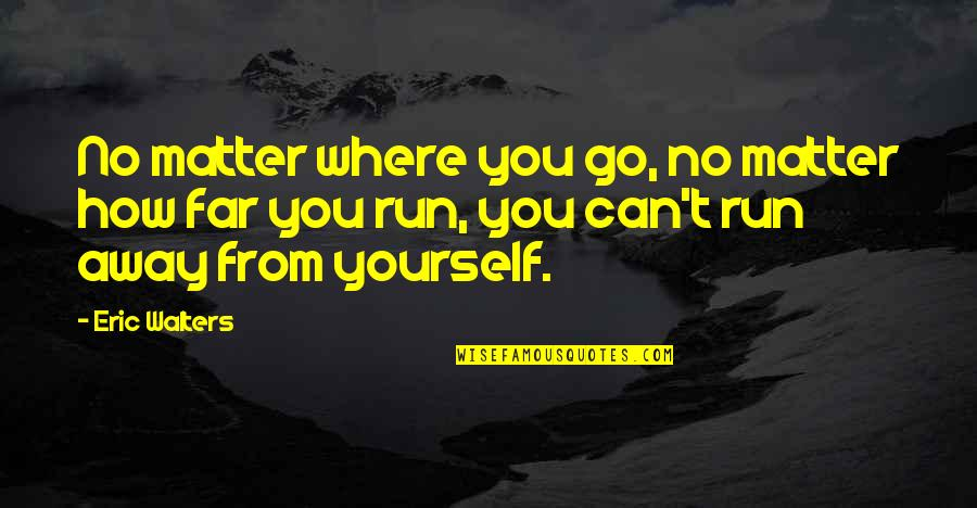 No Matter Where You Go Quotes By Eric Walters: No matter where you go, no matter how