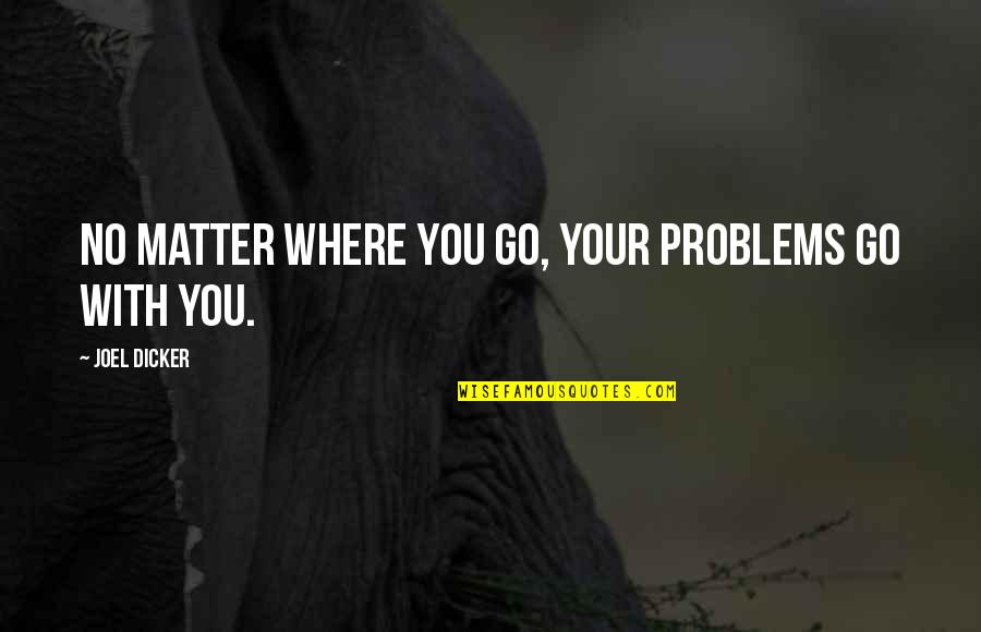 No Matter Where You Go Quotes By Joel Dicker: No matter where you go, your problems go