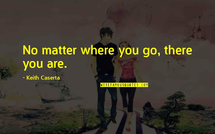 No Matter Where You Go Quotes By Keith Caserta: No matter where you go, there you are.