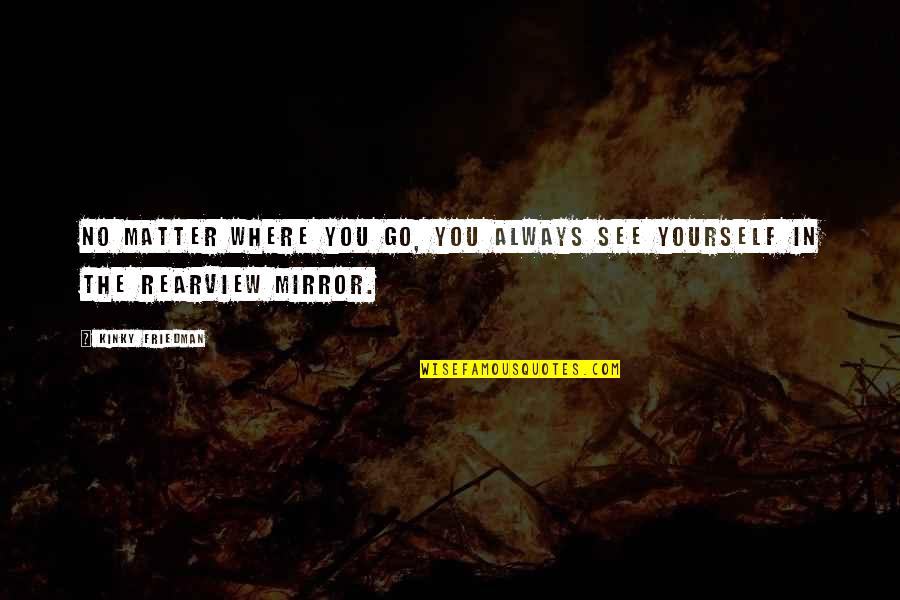 No Matter Where You Go Quotes By Kinky Friedman: No matter where you go, you always see