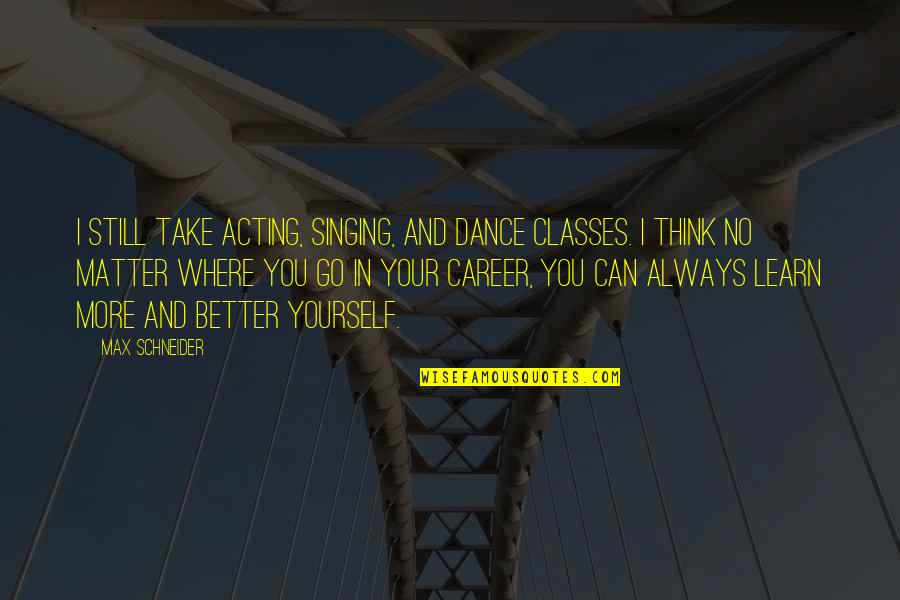 No Matter Where You Go Quotes By Max Schneider: I still take acting, singing, and dance classes.