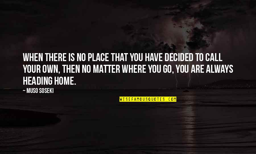 No Matter Where You Go Quotes By Muso Soseki: When there is no place that you have