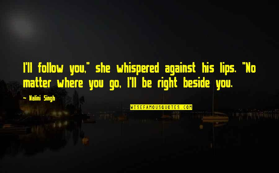 """No Matter Where You Go Quotes By Nalini Singh: I'll follow you,"""" she whispered against his lips."""