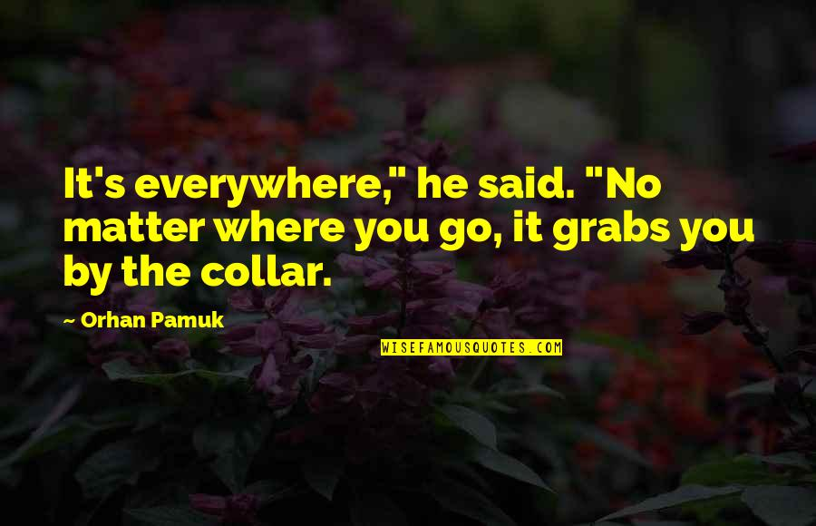 """No Matter Where You Go Quotes By Orhan Pamuk: It's everywhere,"""" he said. """"No matter where you"""
