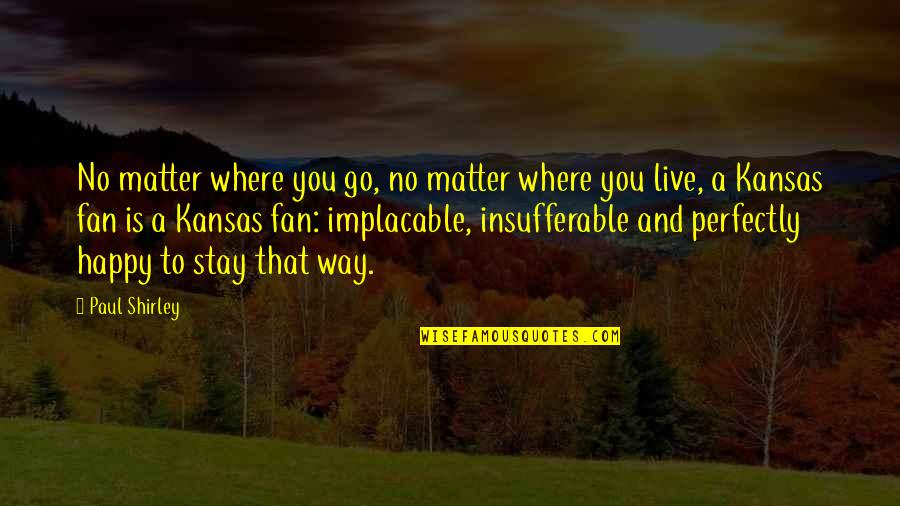 No Matter Where You Go Quotes By Paul Shirley: No matter where you go, no matter where