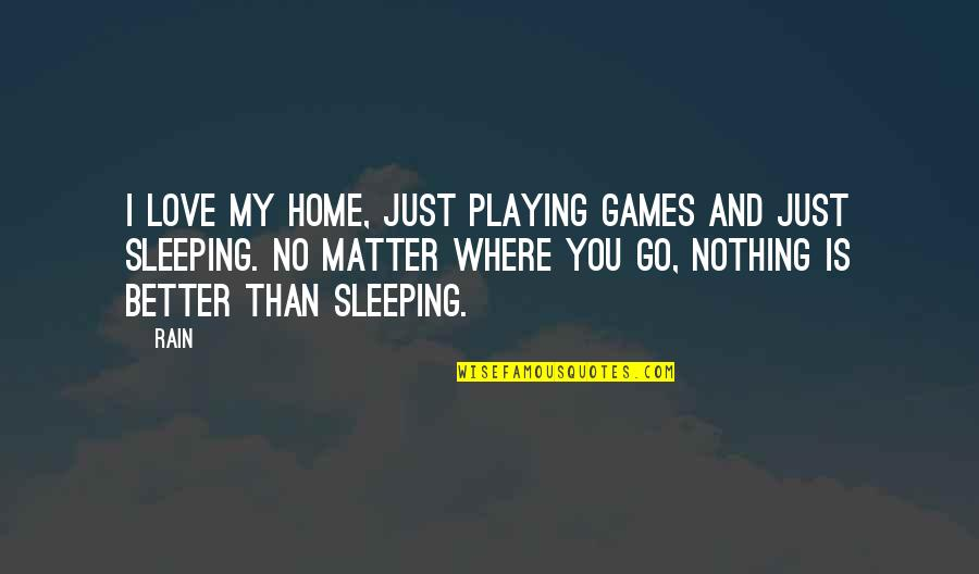 No Matter Where You Go Quotes By Rain: I love my home, just playing games and