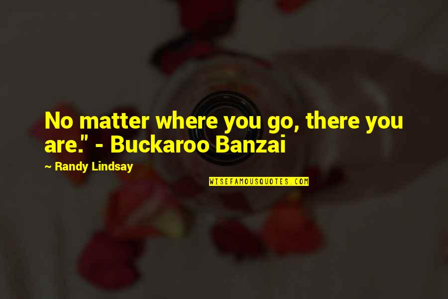 """No Matter Where You Go Quotes By Randy Lindsay: No matter where you go, there you are."""""""
