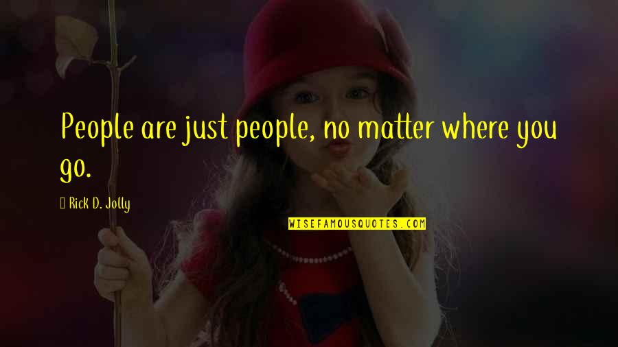 No Matter Where You Go Quotes By Rick D. Jolly: People are just people, no matter where you