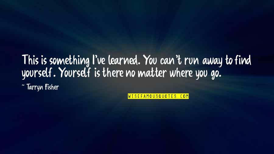 No Matter Where You Go Quotes By Tarryn Fisher: This is something I've learned. You can't run