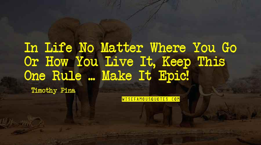 No Matter Where You Go Quotes By Timothy Pina: In Life No Matter Where You Go Or