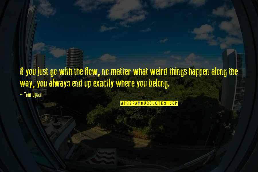 No Matter Where You Go Quotes By Tom Upton: If you just go with the flow, no