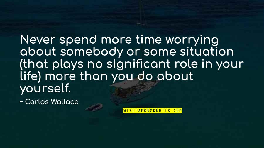 No More Love You Quotes By Carlos Wallace: Never spend more time worrying about somebody or