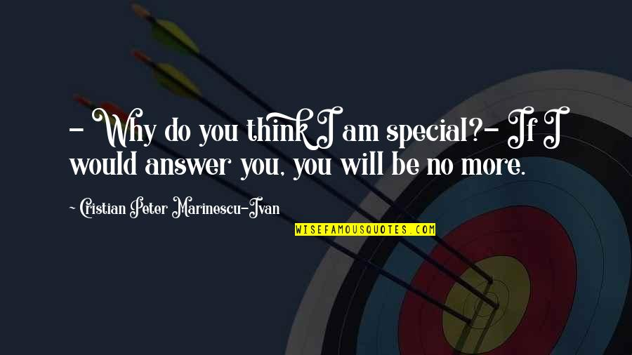 No More Love You Quotes By Cristian Peter Marinescu-Ivan: - Why do you think I am special?-