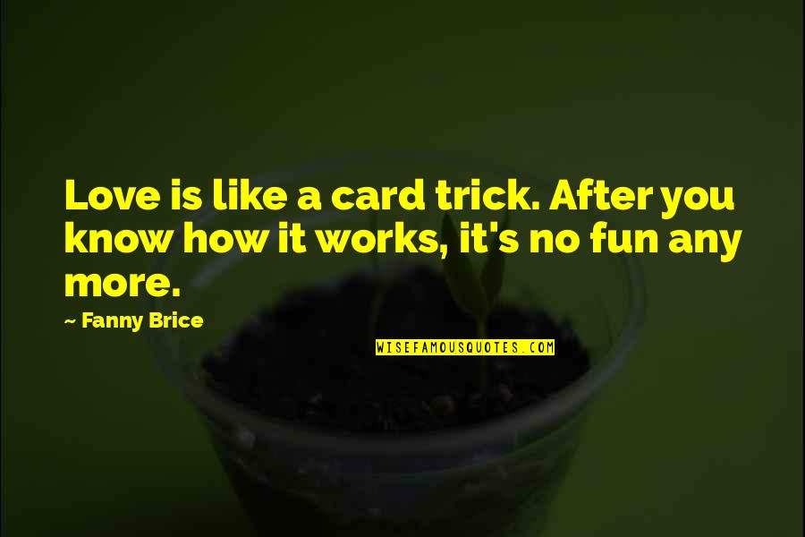 No More Love You Quotes By Fanny Brice: Love is like a card trick. After you