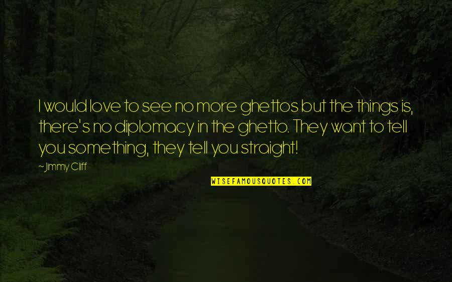 No More Love You Quotes By Jimmy Cliff: I would love to see no more ghettos