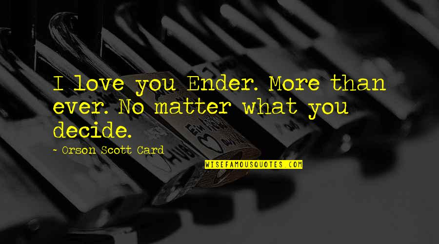 No More Love You Quotes By Orson Scott Card: I love you Ender. More than ever. No