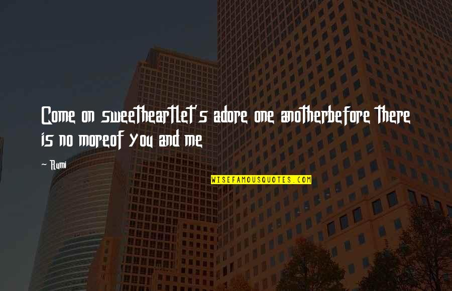 No More Love You Quotes By Rumi: Come on sweetheartlet's adore one anotherbefore there is