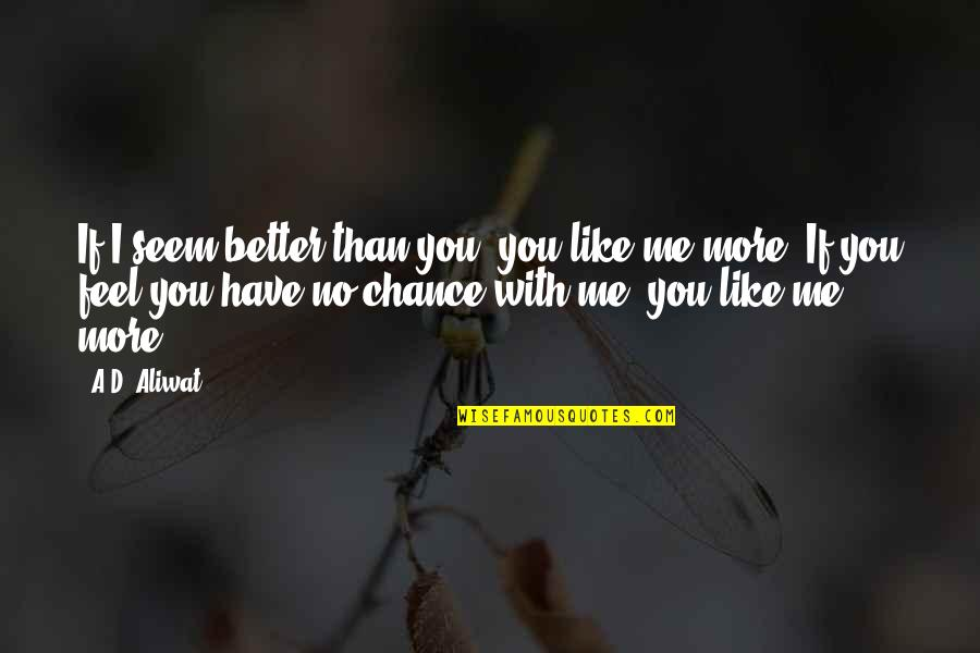 No More Me Quotes By A.D. Aliwat: If I seem better than you, you like
