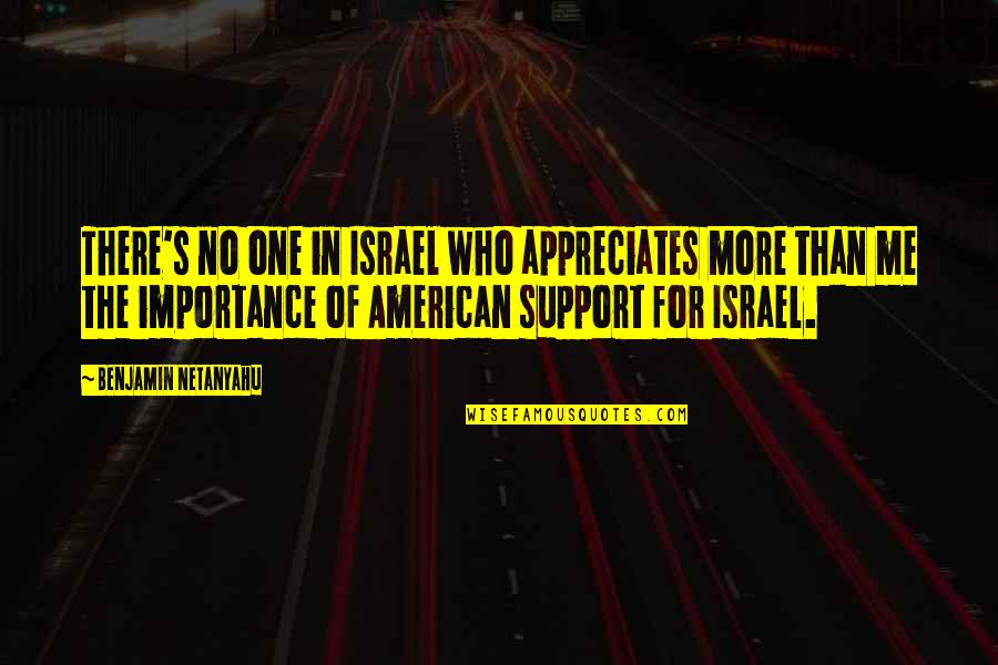 No More Me Quotes By Benjamin Netanyahu: There's no one in Israel who appreciates more