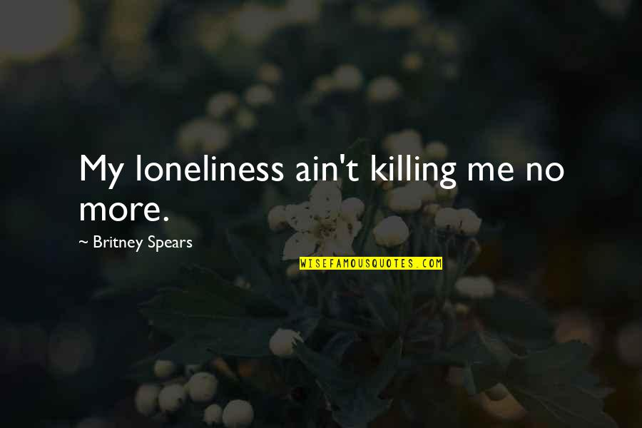 No More Me Quotes By Britney Spears: My loneliness ain't killing me no more.