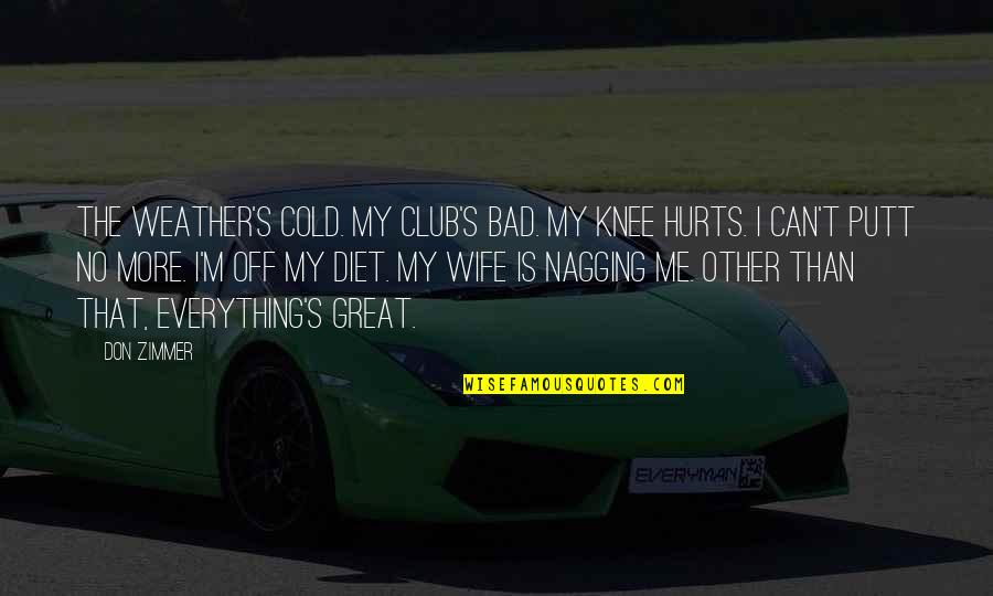 No More Me Quotes By Don Zimmer: The weather's cold. My club's bad. My knee