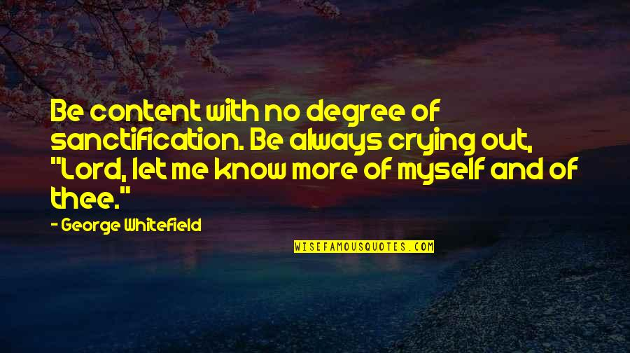 No More Me Quotes By George Whitefield: Be content with no degree of sanctification. Be