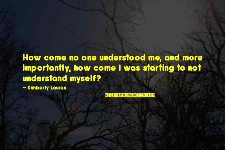 No More Me Quotes By Kimberly Lauren: How come no one understood me, and more