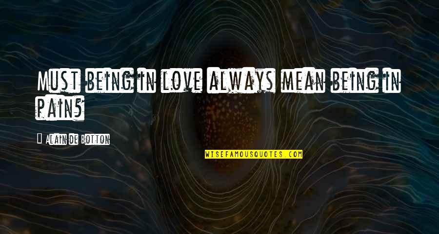 No More Pain Love Quotes By Alain De Botton: Must being in love always mean being in