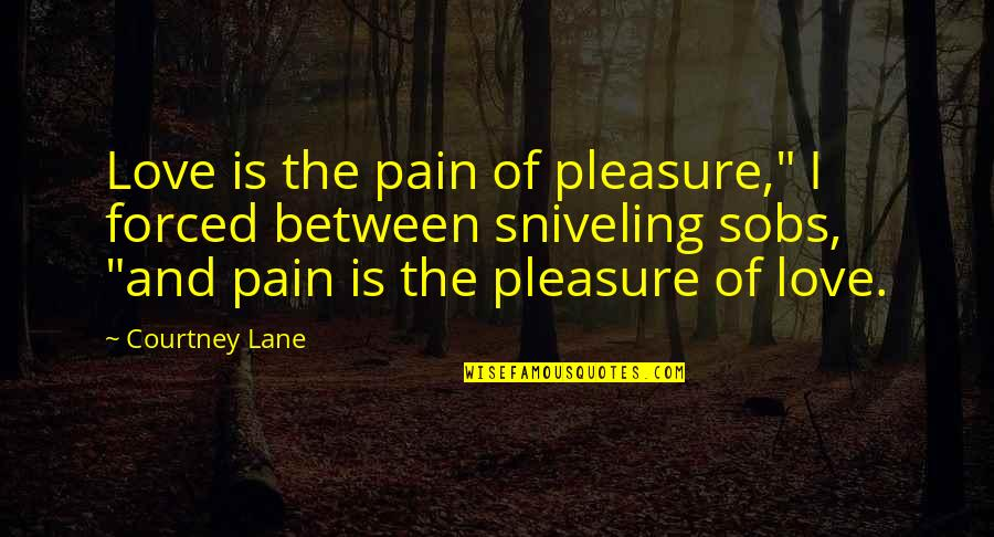 "No More Pain Love Quotes By Courtney Lane: Love is the pain of pleasure,"" I forced"