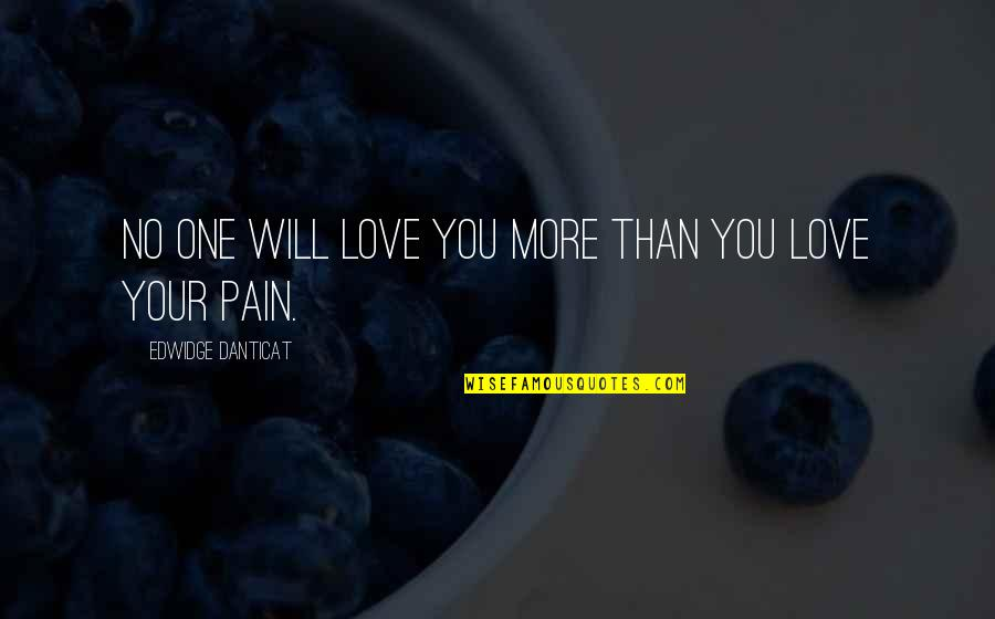 No More Pain Love Quotes By Edwidge Danticat: No one will love you more than you